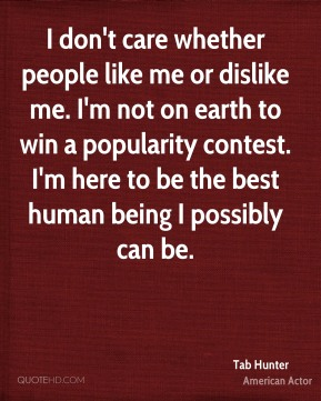 Tab Hunter - I don't care whether people like me or dislike me. I'm not on earth to win a popularity contest. I'm here to be the best human being I possibly can be.