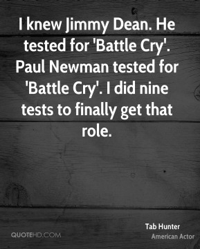 Tab Hunter - I knew Jimmy Dean. He tested for 'Battle Cry'. Paul Newman tested for 'Battle Cry'. I did nine tests to finally get that role.