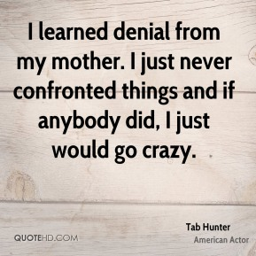 I learned denial from my mother. I just never confronted things and if anybody did, I just would go crazy.