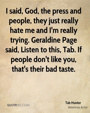 I said, God, the press and people, they just really hate me and I'm really trying. Geraldine Page said, Listen to this, Tab. If people don't like you, that's their bad taste.