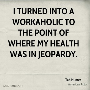 I turned into a workaholic to the point of where my health was in jeopardy.