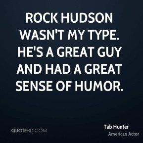 Tab Hunter - Rock Hudson wasn't my type. He's a great guy and had a great sense of humor.