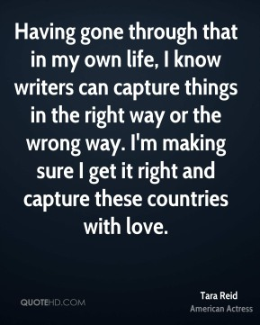 Having gone through that in my own life, I know writers can capture things in the right way or the wrong way. I'm making sure I get it right and capture these countries with love.
