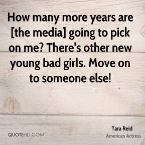 How many more years are [the media] going to pick on me? There's other new young bad girls. Move on to someone else!