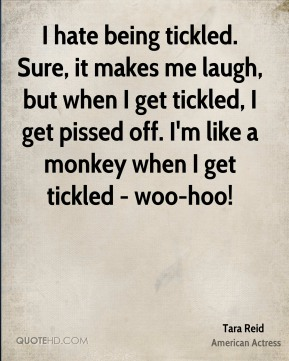 I hate being tickled. Sure, it makes me laugh, but when I get tickled, I get pissed off. I'm like a monkey when I get tickled - woo-hoo!