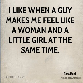 I like when a guy makes me feel like a woman and a little girl at the same time.