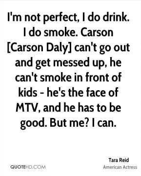 I'm not perfect, I do drink. I do smoke. Carson [Carson Daly] can't go out and get messed up, he can't smoke in front of kids - he's the face of MTV, and he has to be good. But me? I can.