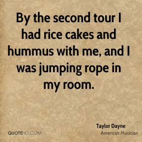 Taylor Dayne - By the second tour I had rice cakes and hummus with me, and I was jumping rope in my room.