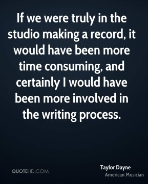 Taylor Dayne - If we were truly in the studio making a record, it would have been more time consuming, and certainly I would have been more involved in the writing process.
