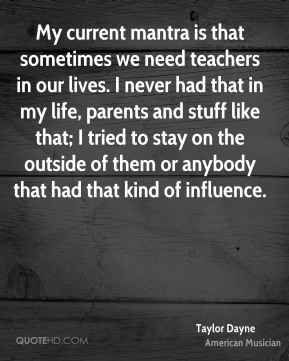 Taylor Dayne - My current mantra is that sometimes we need teachers in our lives. I never had that in my life, parents and stuff like that; I tried to stay on the outside of them or anybody that had that kind of influence.