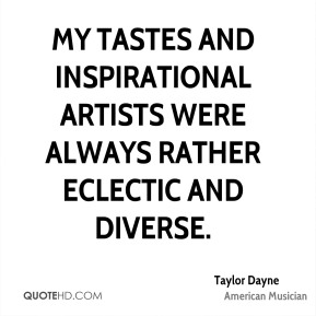 Taylor Dayne - My tastes and inspirational artists were always rather eclectic and diverse.