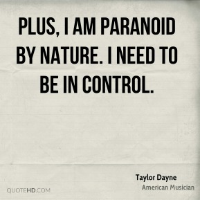 Taylor Dayne - Plus, I am paranoid by nature. I need to be in control.