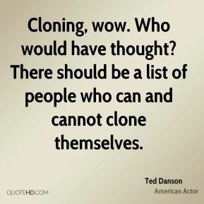 Cloning, wow. Who would have thought? There should be a list of people who can and cannot clone themselves.