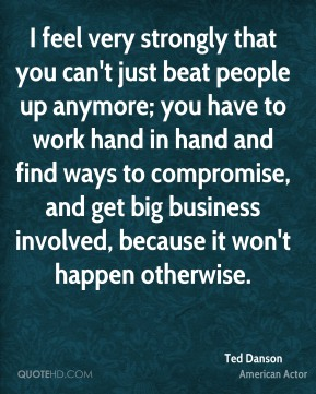 I feel very strongly that you can't just beat people up anymore; you have to work hand in hand and find ways to compromise, and get big business involved, because it won't happen otherwise.