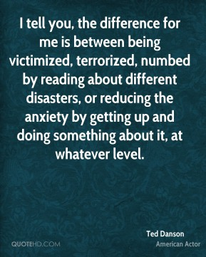 Ted Danson - I tell you, the difference for me is between being victimized, terrorized, numbed by reading about different disasters, or reducing the anxiety by getting up and doing something about it, at whatever level.