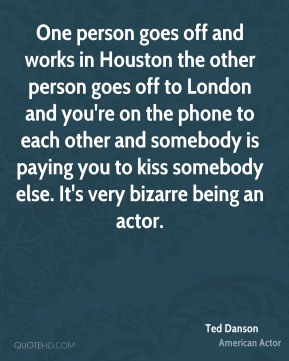 One person goes off and works in Houston the other person goes off to London and you're on the phone to each other and somebody is paying you to kiss somebody else. It's very bizarre being an actor.