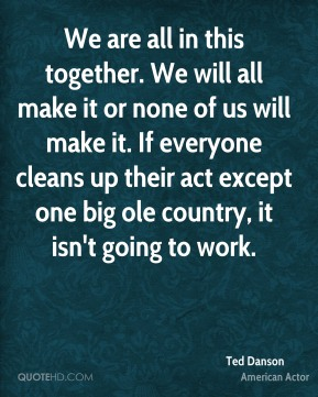 We are all in this together. We will all make it or none of us will make it. If everyone cleans up their act except one big ole country, it isn't going to work.