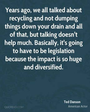 Years ago, we all talked about recycling and not dumping things down your drain and all of that, but talking doesn't help much. Basically, it's going to have to be legislation because the impact is so huge and diversified.