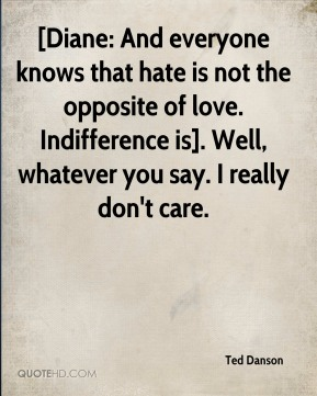 Ted Danson  - [Diane: And everyone knows that hate is not the opposite of love. Indifference is]. Well, whatever you say. I really don't care.