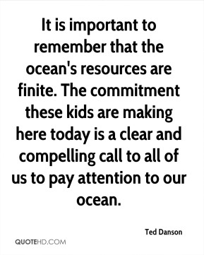Ted Danson  - It is important to remember that the ocean's resources are finite. The commitment these kids are making here today is a clear and compelling call to all of us to pay attention to our ocean.