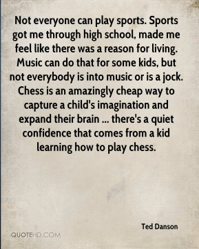 Ted Danson  - Not everyone can play sports. Sports got me through high school, made me feel like there was a reason for living. Music can do that for some kids, but not everybody is into music or is a jock. Chess is an amazingly cheap way to capture a child's imagination and expand their brain ... there's a quiet confidence that comes from a kid learning how to play chess.