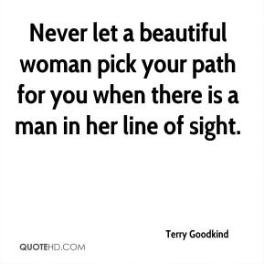 Terry Goodkind  - Never let a beautiful woman pick your path for you when there is a man in her line of sight.