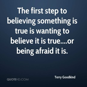 The first step to believing something is true is wanting to believe it is true....or being afraid it is.