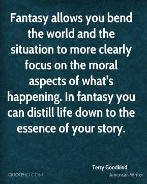 Terry Goodkind - Fantasy allows you bend the world and the situation to more clearly focus on the moral aspects of what's happening. In fantasy you can distill life down to the essence of your story.