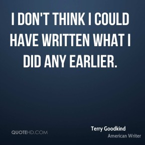 Terry Goodkind - I don't think I could have written what I did any earlier.