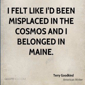 Terry Goodkind - I felt like I'd been misplaced in the cosmos and I belonged in Maine.