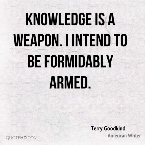 Terry Goodkind - Knowledge is a weapon. I intend to be formidably armed.