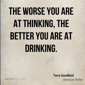 Terry Goodkind - The worse you are at thinking, the better you are at drinking.