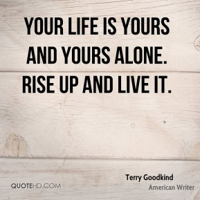 Terry Goodkind - Your life is yours and yours alone. Rise up and live it.