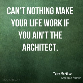 Can't nothing make your life work if you ain't the architect.
