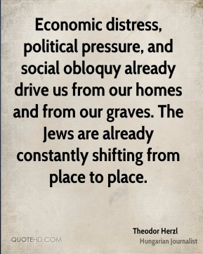 Theodor Herzl - Economic distress, political pressure, and social obloquy already drive us from our homes and from our graves. The Jews are already constantly shifting from place to place.