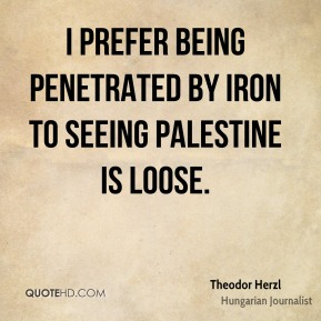 Theodor Herzl - I prefer being penetrated by iron to seeing Palestine is loose.
