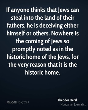 Theodor Herzl - If anyone thinks that Jews can steal into the land of their fathers, he is deceiving either himself or others. Nowhere is the coming of Jews so promptly noted as in the historic home of the Jews, for the very reason that it is the historic home.