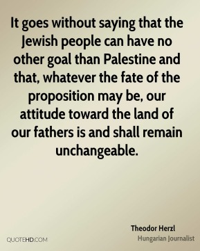 It goes without saying that the Jewish people can have no other goal than Palestine and that, whatever the fate of the proposition may be, our attitude toward the land of our fathers is and shall remain unchangeable.