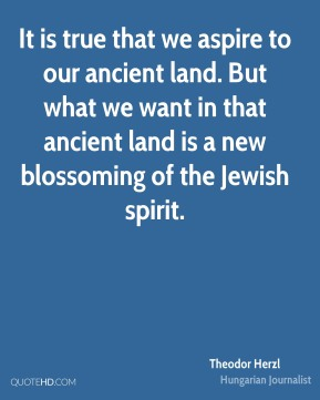 It is true that we aspire to our ancient land. But what we want in that ancient land is a new blossoming of the Jewish spirit.