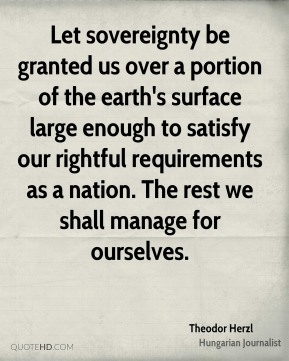 Let sovereignty be granted us over a portion of the earth's surface large enough to satisfy our rightful requirements as a nation. The rest we shall manage for ourselves.