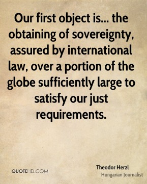 Theodor Herzl - Our first object is... the obtaining of sovereignty, assured by international law, over a portion of the globe sufficiently large to satisfy our just requirements.