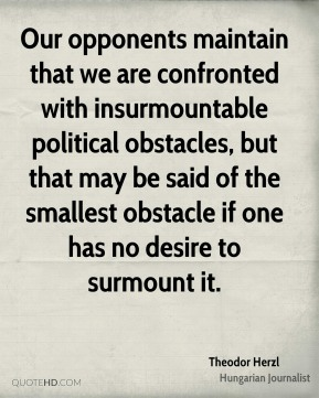 Our opponents maintain that we are confronted with insurmountable political obstacles, but that may be said of the smallest obstacle if one has no desire to surmount it.