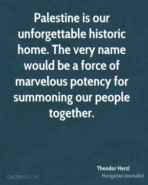 Palestine is our unforgettable historic home. The very name would be a force of marvelous potency for summoning our people together.