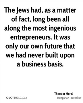 The Jews had, as a matter of fact, long been all along the most ingenious entrepreneurs. It was only our own future that we had never built upon a business basis.