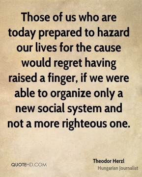 Those of us who are today prepared to hazard our lives for the cause would regret having raised a finger, if we were able to organize only a new social system and not a more righteous one.