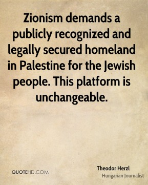 Theodor Herzl - Zionism demands a publicly recognized and legally secured homeland in Palestine for the Jewish people. This platform is unchangeable.