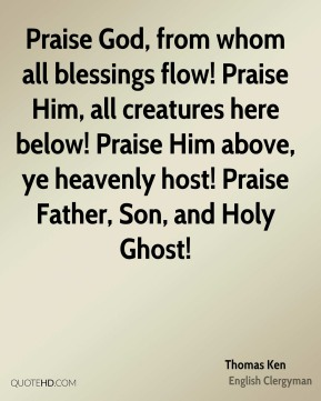 Praise God, from whom all blessings flow! Praise Him, all creatures here below! Praise Him above, ye heavenly host! Praise Father, Son, and Holy Ghost!