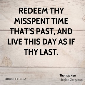 Redeem thy misspent time that's past, And live this day as if thy last.
