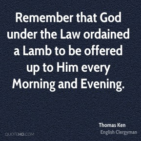 Remember that God under the Law ordained a Lamb to be offered up to Him every Morning and Evening.