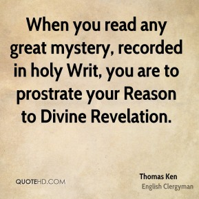 When you read any great mystery, recorded in holy Writ, you are to prostrate your Reason to Divine Revelation.